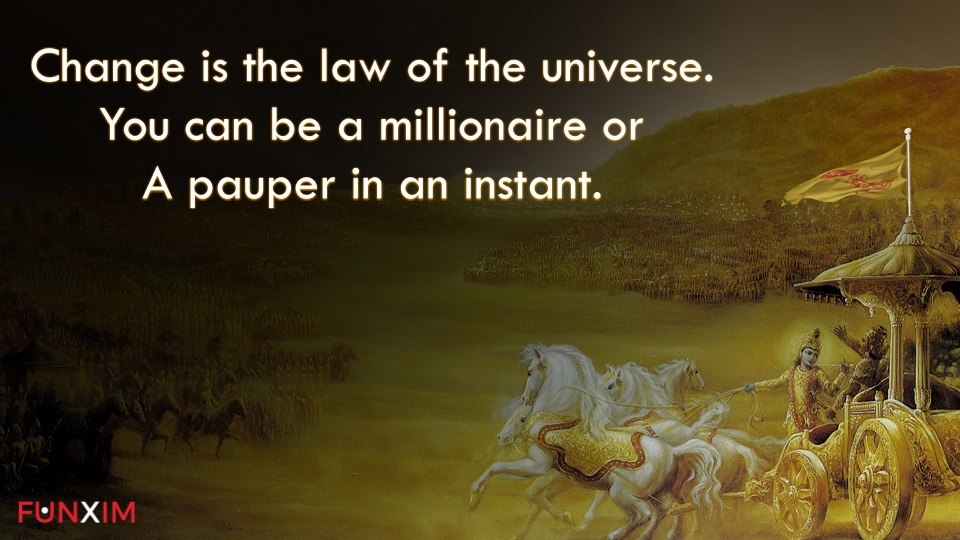 Change is the law of the universe. You can be a millionaire or a pauper in an instant.