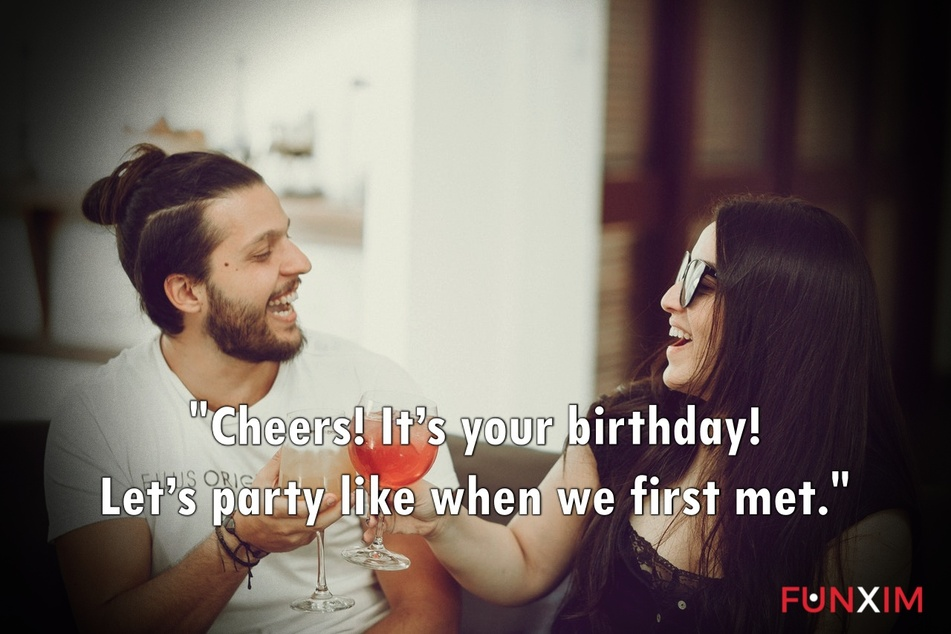 Cheers! It's your birthday! Let's party like when we first met.