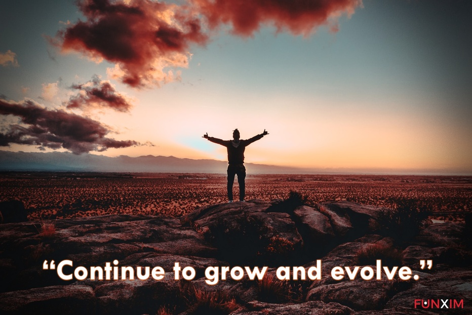 """""""Continue to grow and evolve."""""""