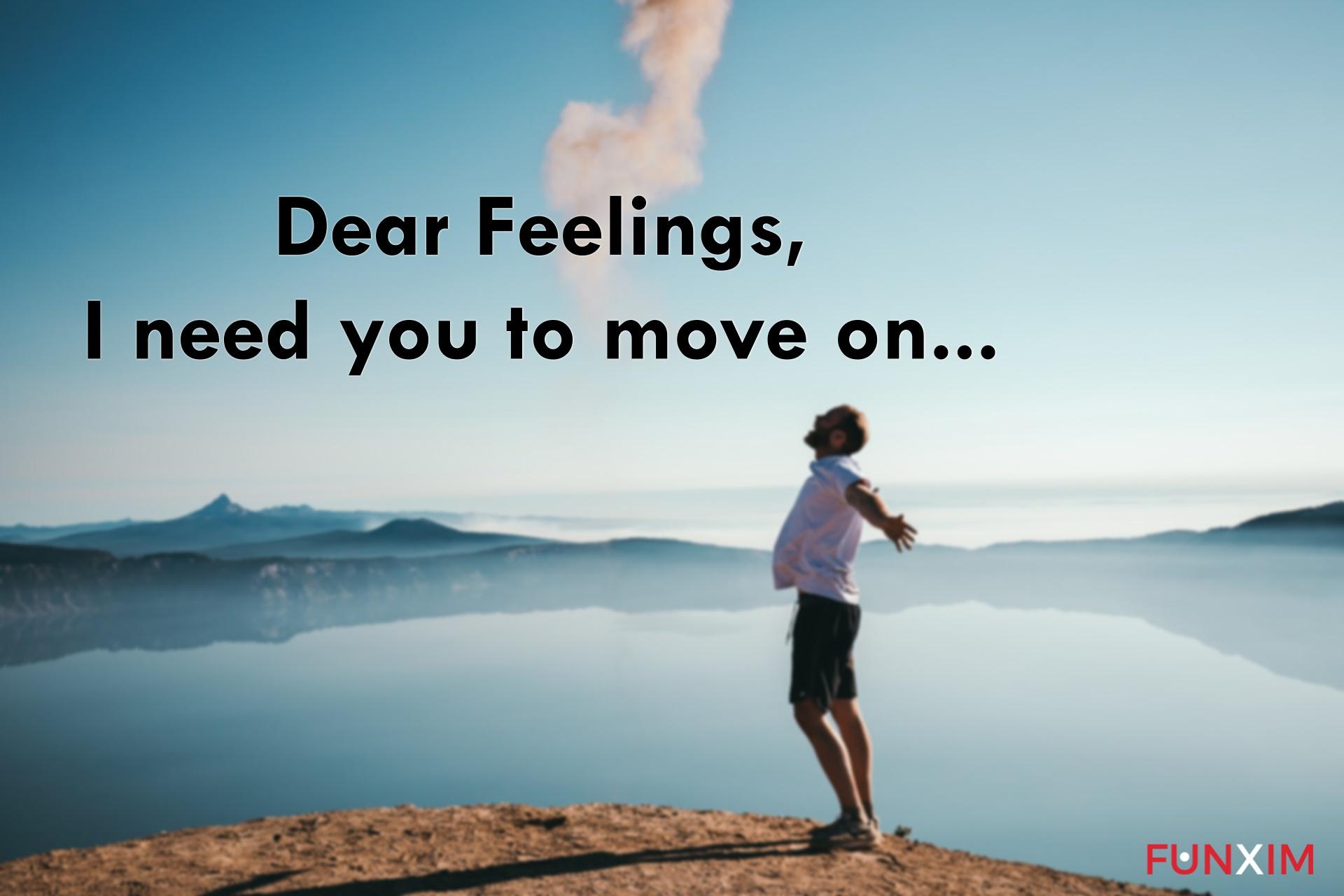 Dear Feelings, I need you to move on.