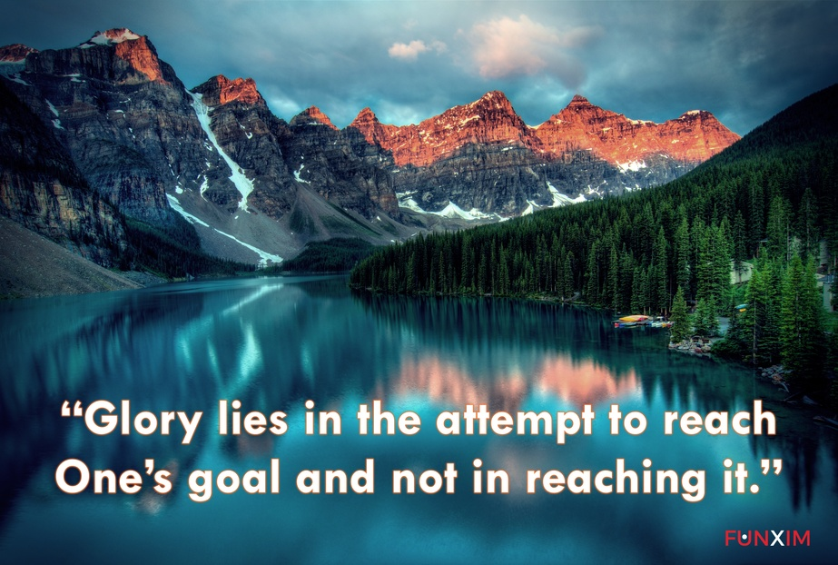 """""""Glory lies in the attempt to reach one's goal and not in reaching it."""""""