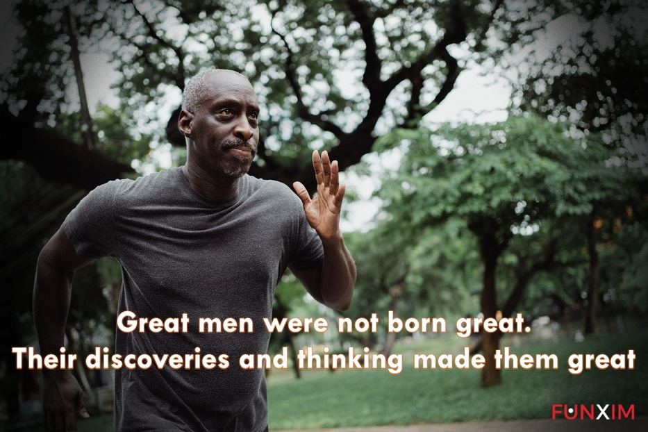 Great men were not born great. Their discoveries and thinking made them great…
