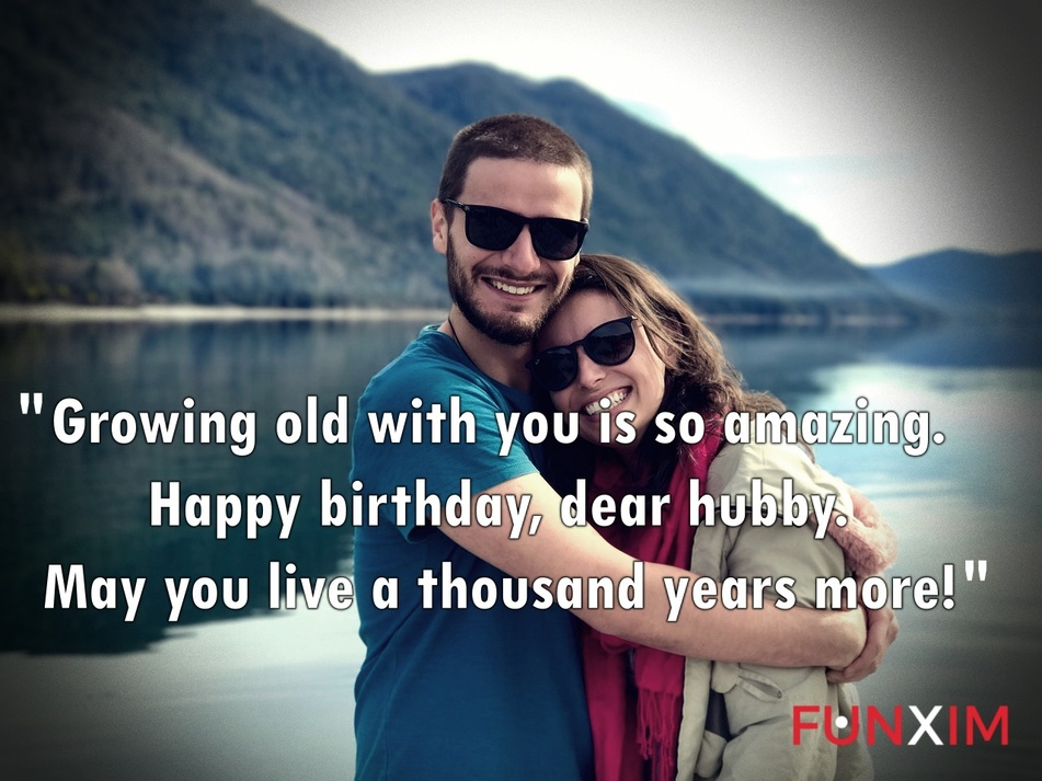 Growing old with you is so amazing. Happy birthday, dear hubby. May you live a thousand years more!