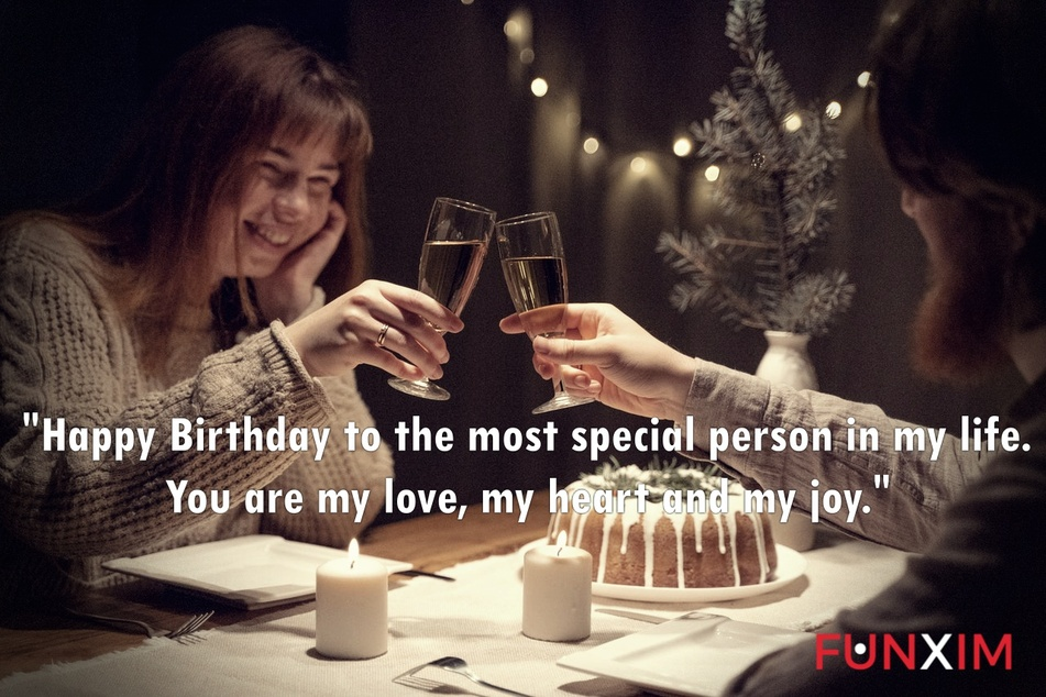 Happy Birthday to the most special person in my life. You are my love, my heart and my joy.