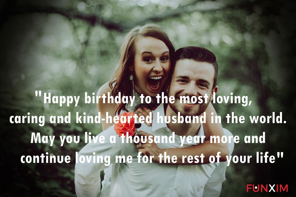 Happy birthday to the most loving, caring and kind-hearted husband in the world. May you live a thousand year more and continue loving me for the rest of your life