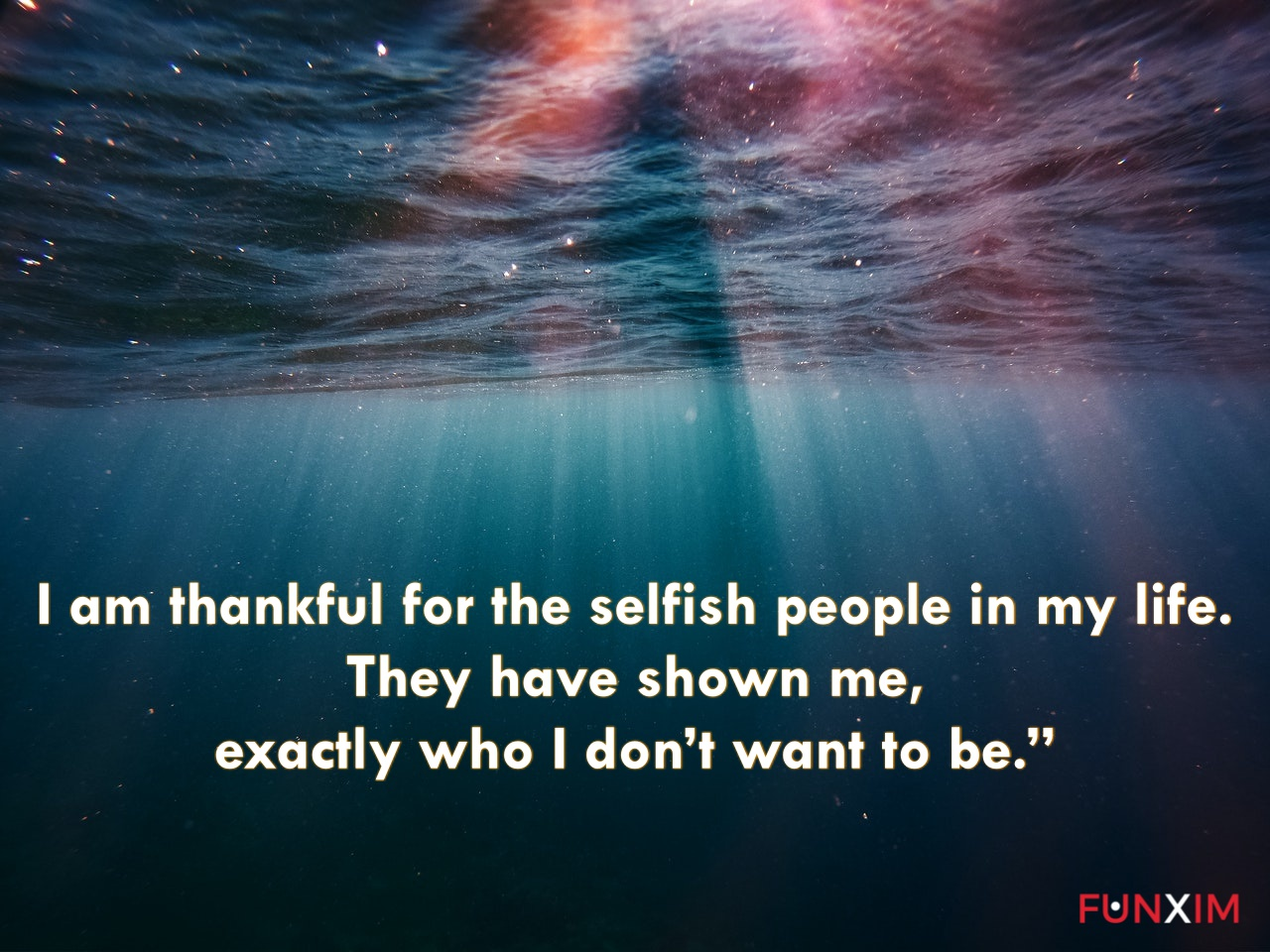 """I am thankful for the selfish people in my life. They have shown me, exactly who I don't want to be."""""""