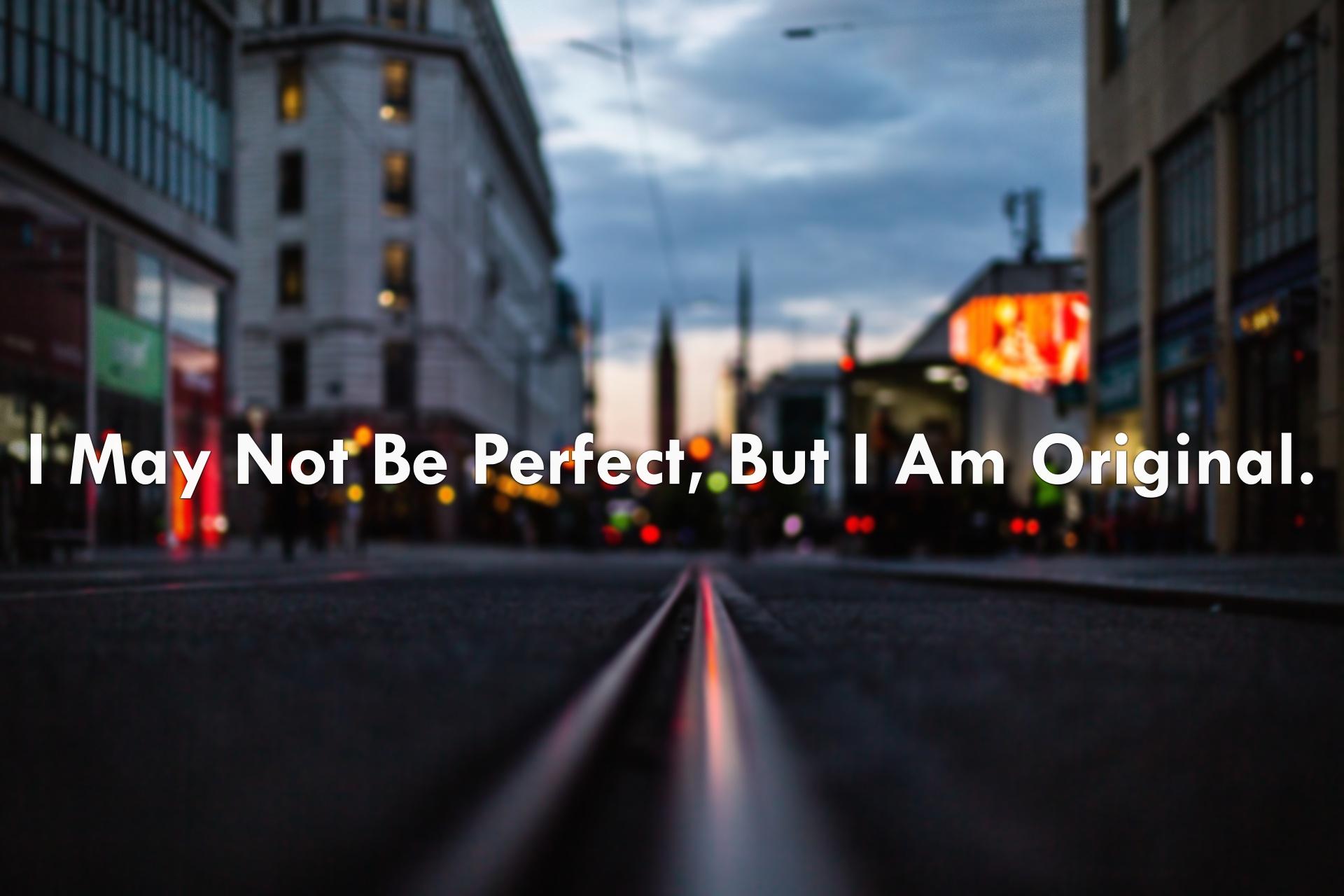 I may not be perfect, but I am original.