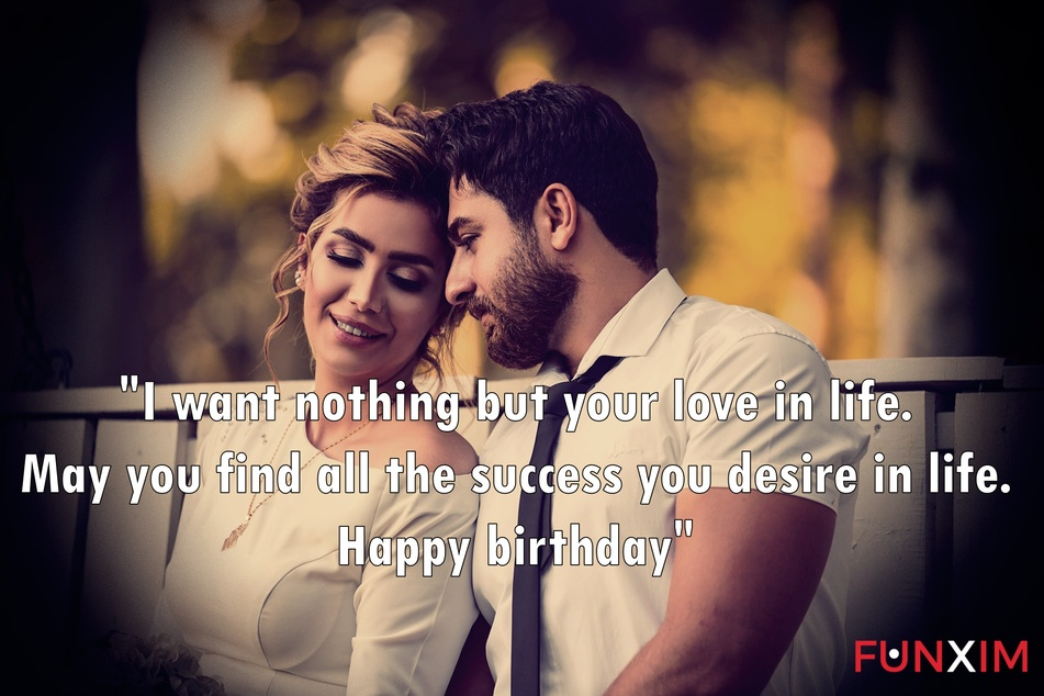I want nothing but your love in life. May you find all the success you desire in life. Happy birthday