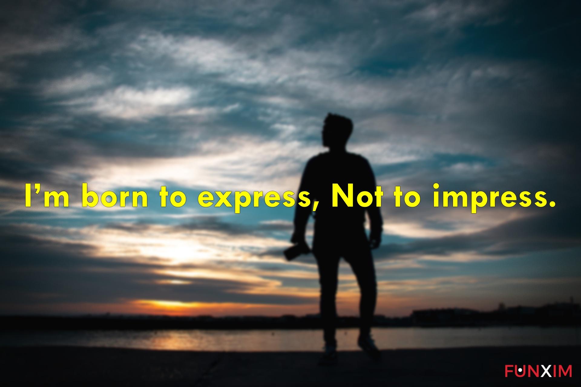 I'm born to express, not to impress.