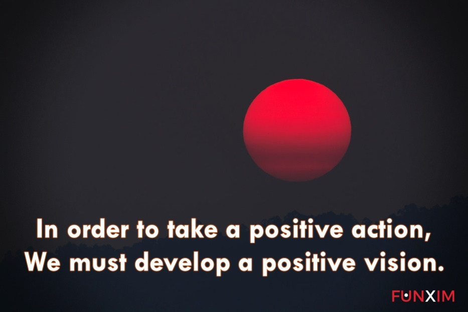 In order to take a positive action, we must develop a positive vision.