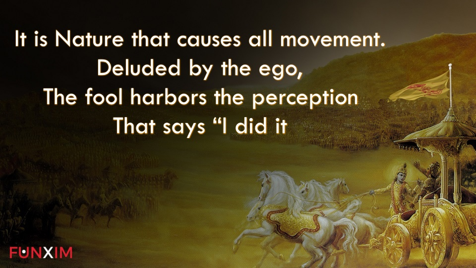 It is Nature that causes all movement. Deluded by the ego, the fool harbors the perception that says