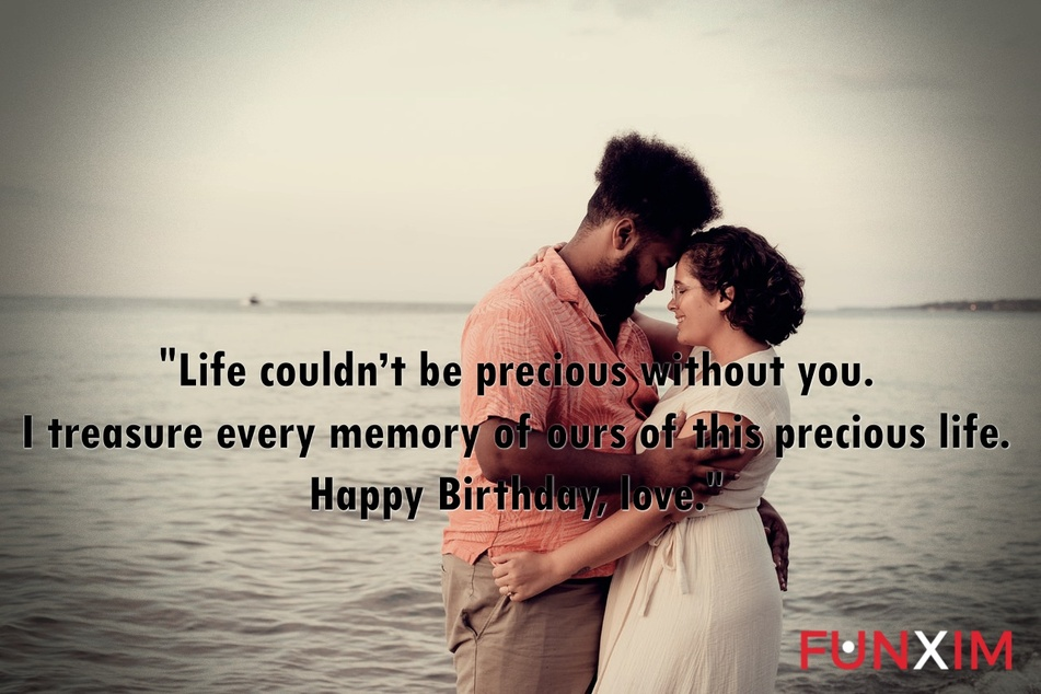Life couldn't be precious without you. I treasure every memory of ours of this precious life. Happy Birthday, love.