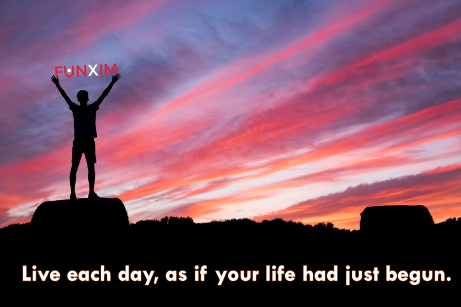 Live each day, as if your life had just begun