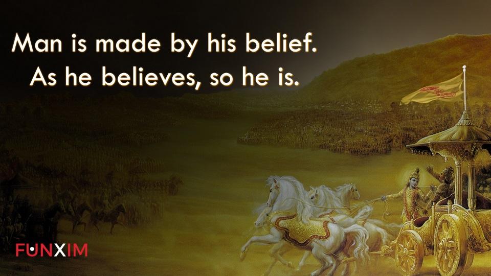 Man is made by his belief. As he believes, so he is.