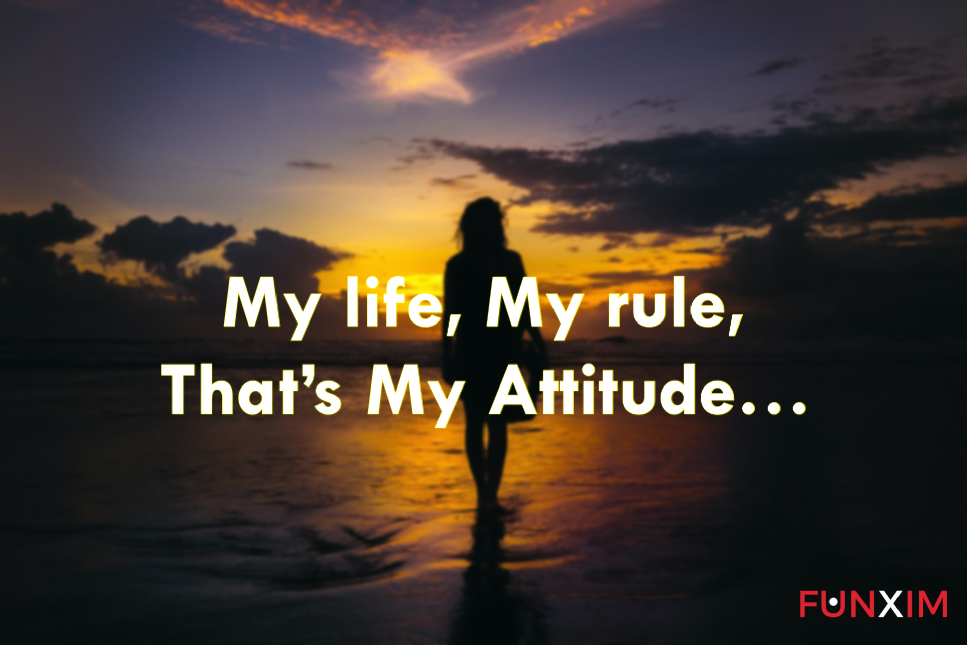 My life, my rule, that's my attitude…