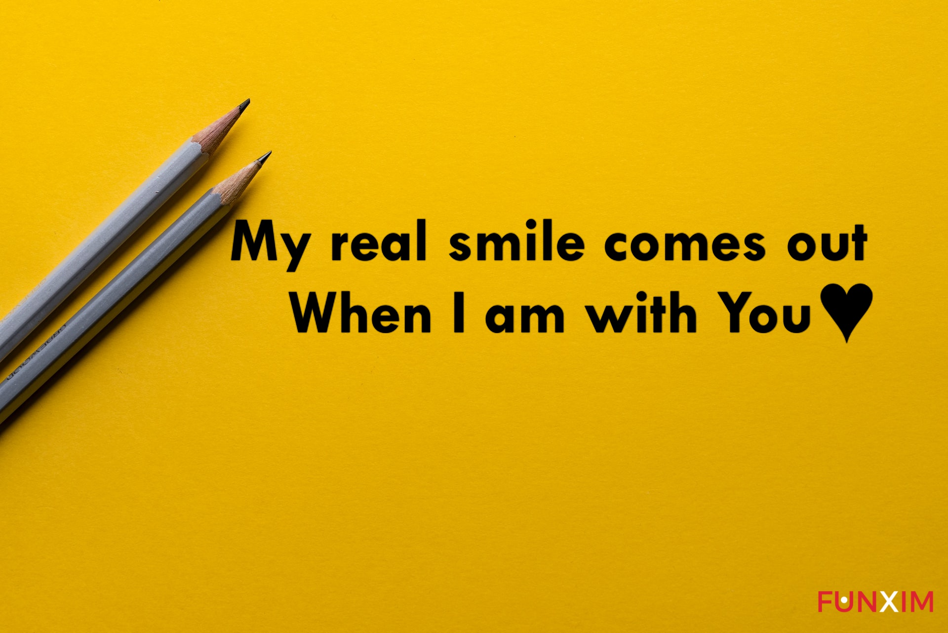 My real smile comes out when I am with you