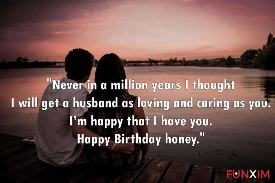 Never in a million years I thought I will get a husband as loving and caring as you. I'm happy that I have you. Happy Birthday honey.