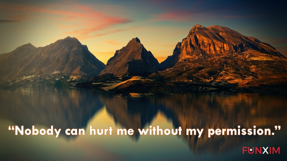 """""""Nobody can hurt me without my permission."""""""