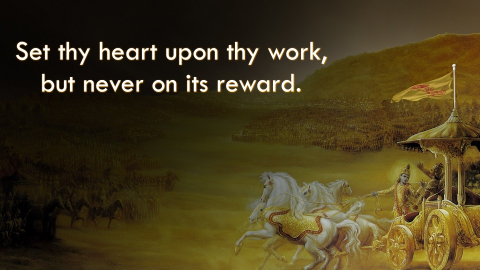 Set thy heart upon thy work, but never on its reward.