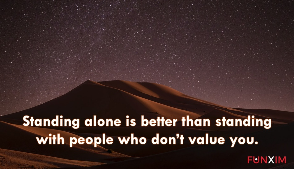 Standing alone is better than standing with people who don't value you.