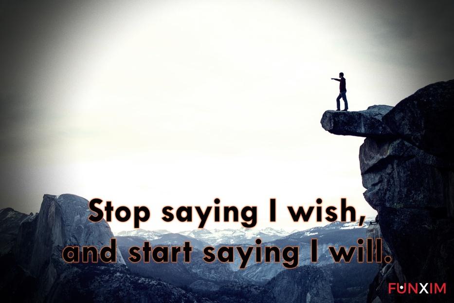Stop saying I wish, and start saying I will.