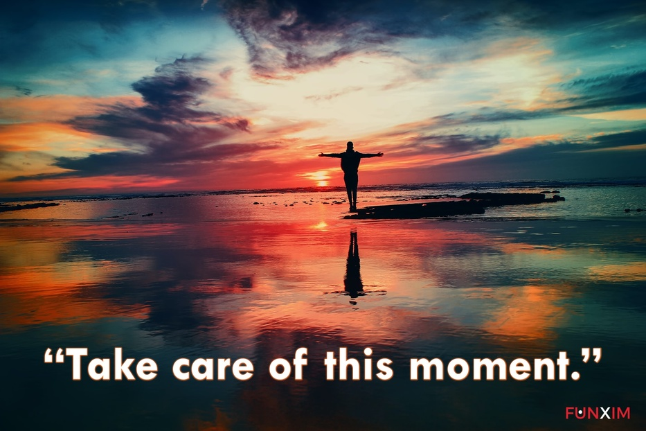 """""""Take care of this moment."""""""