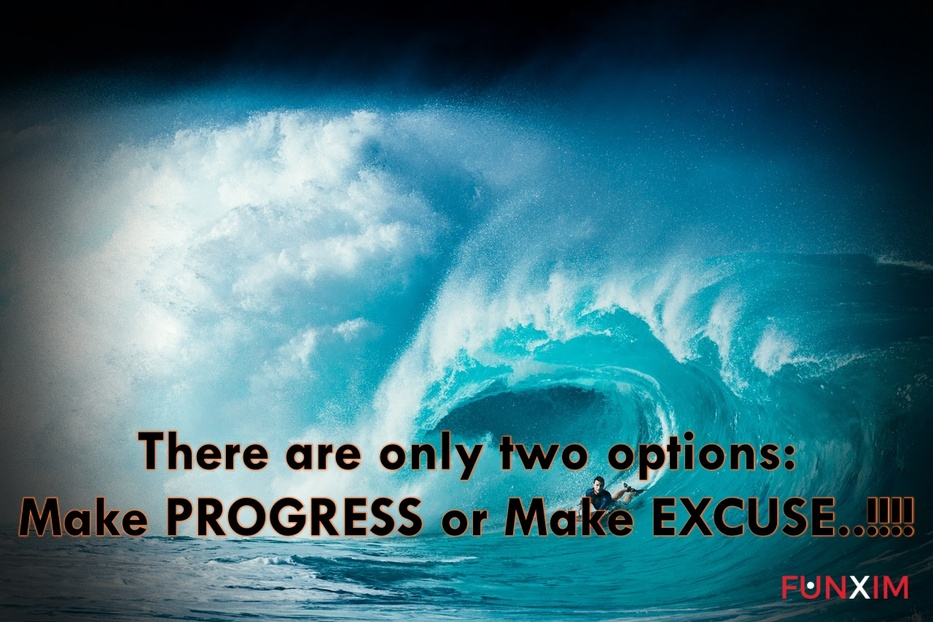 There are only two options: Make PROGRESS or Make EXCUSE..!!!!