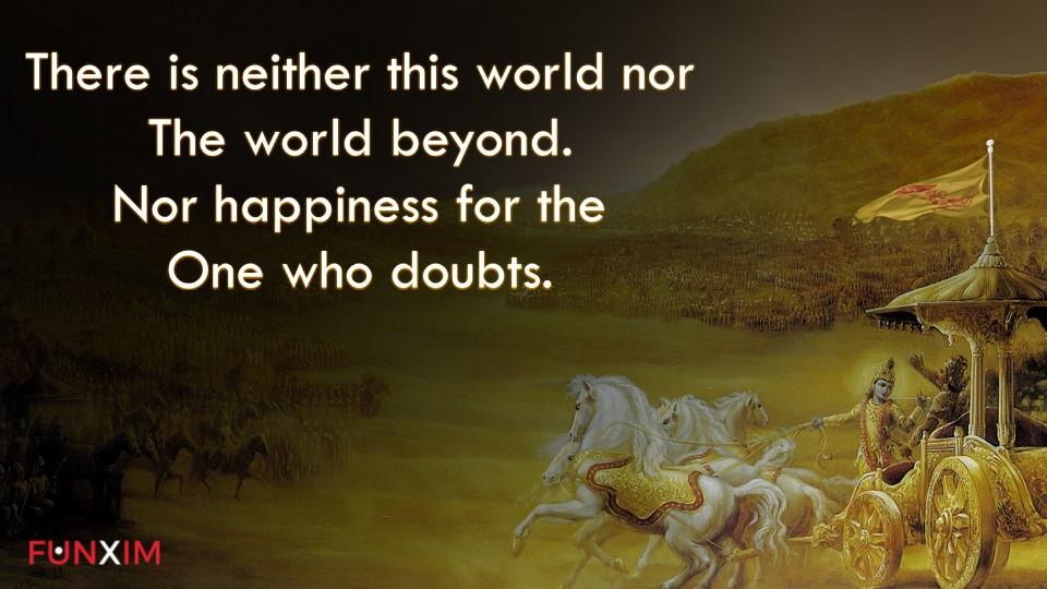 There is neither this world nor the world beyond nor happiness for the one who doubts.