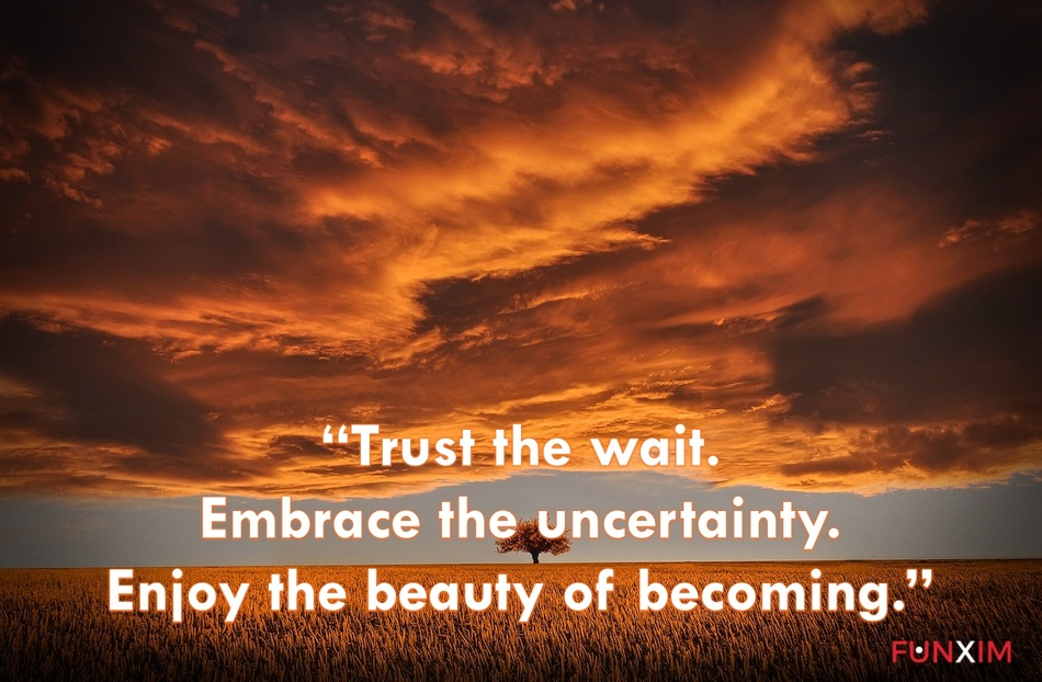 """""""Trust the wait. Embrace the uncertainty. Enjoy the beauty of becoming."""""""