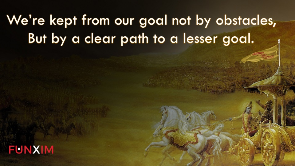 We're kept from our goal not by obstacles, but by a clear path to a lesser goal.