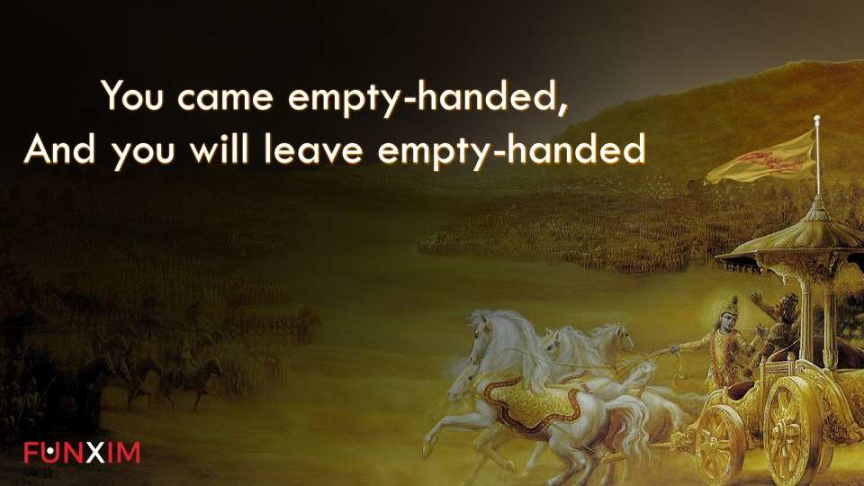 You came empty-handed, and you will leave empty-handed