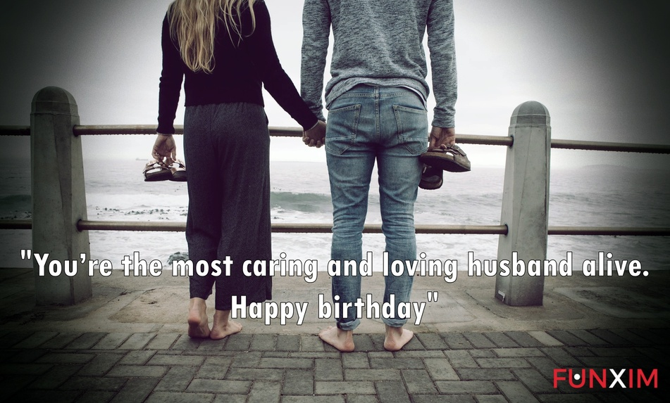 You're the most caring and loving husband alive. Happy birthday