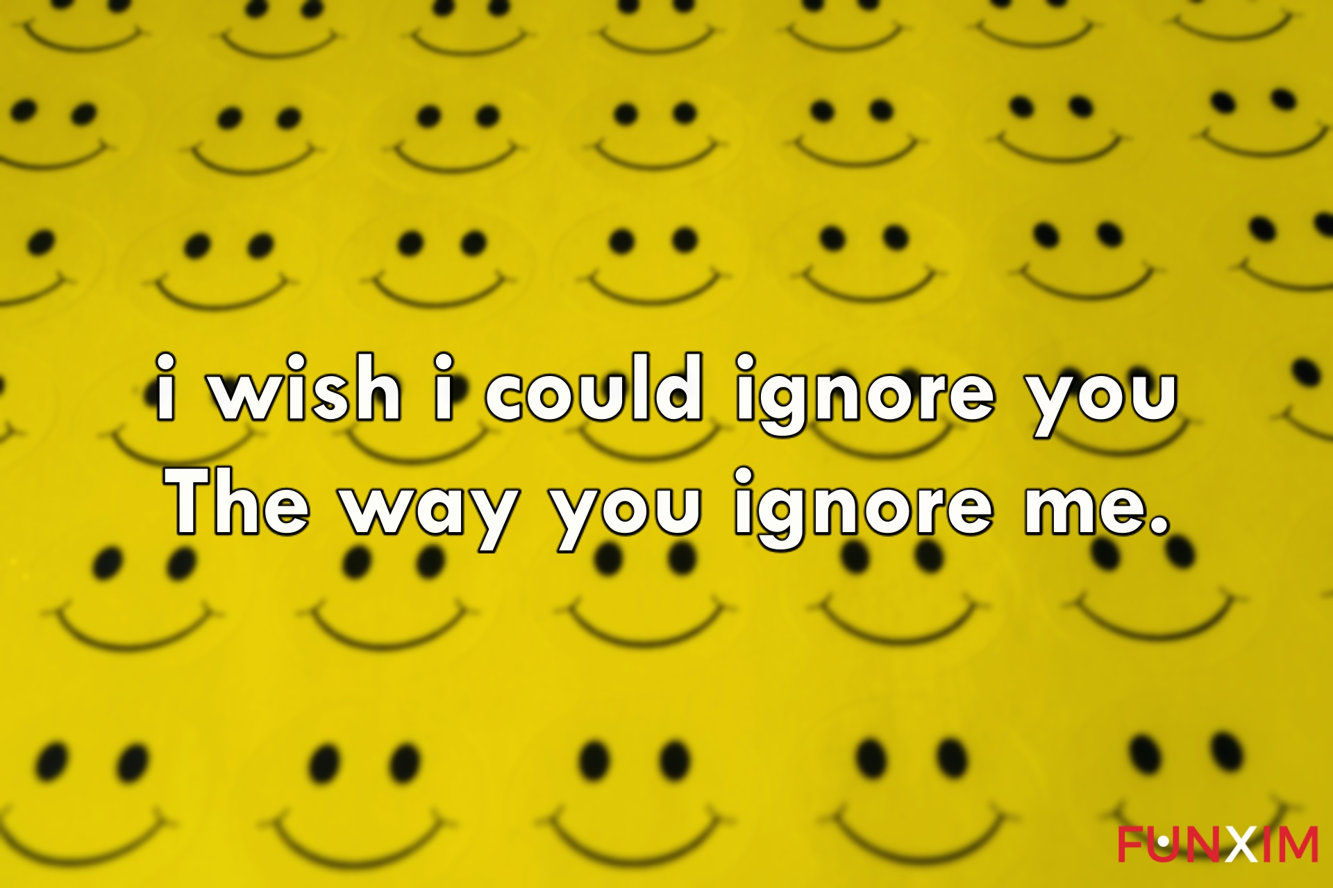 i wish i could ignore you the way you ignore me.