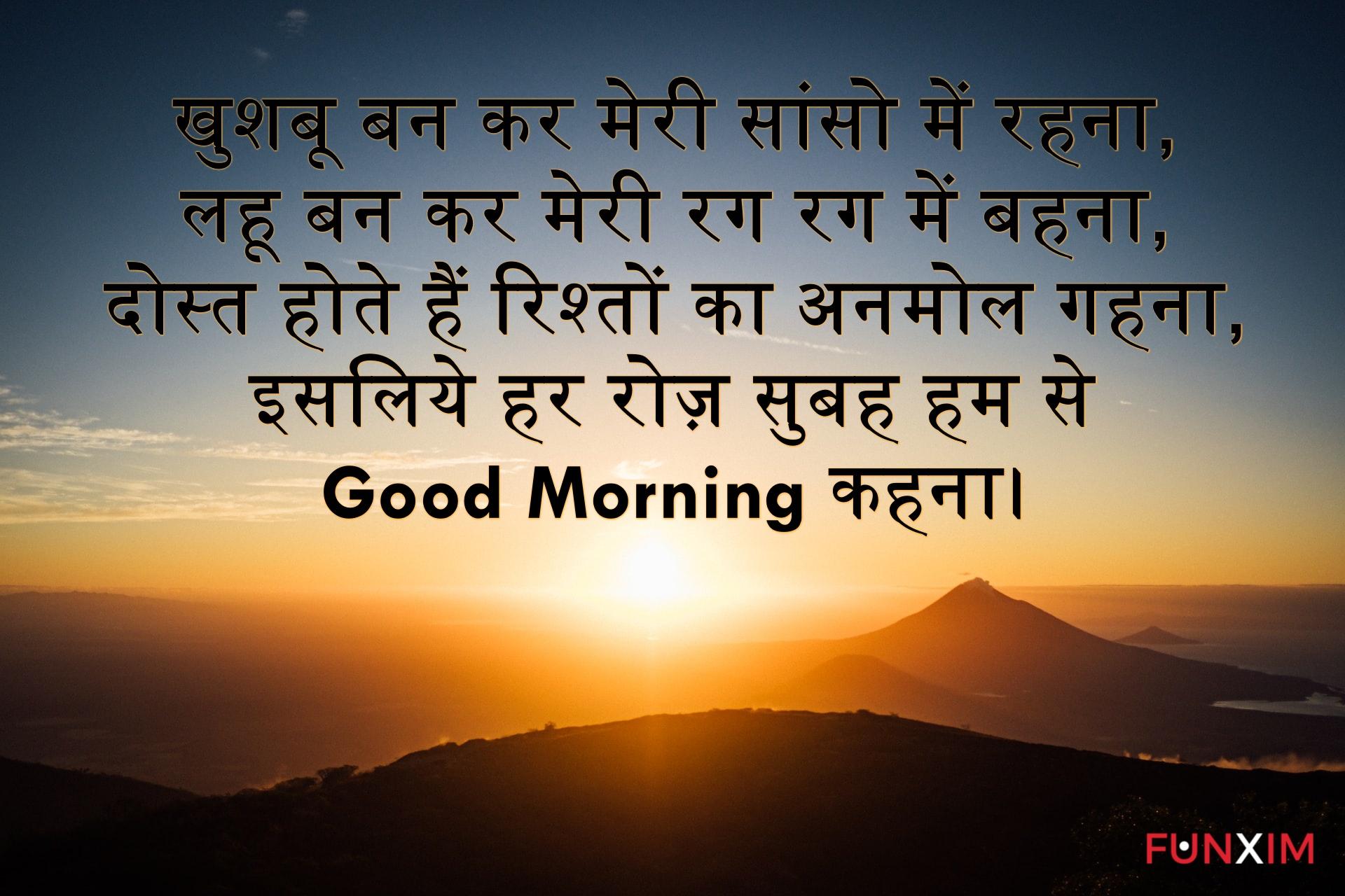 खुशबू बन कर मेरी सांसो में रहना, लहू बन कर मेरी रग रग में बहना, दोस्त होते हैं रिश्तों का अनमोल गहना, इसलिये हर रोज़ सुबह हम से Good Morning कहना।