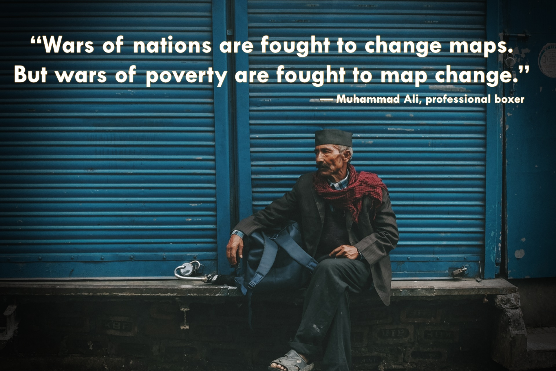 """""""Wars of nations are fought to change maps. But wars of poverty are fought to map change."""" — Muhammad Ali, professional boxer"""