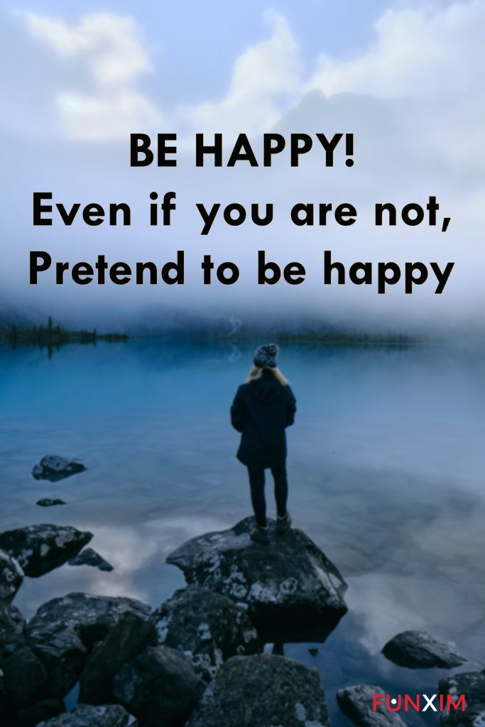 BE HAPPY! Even if you are not, pretend to be happy