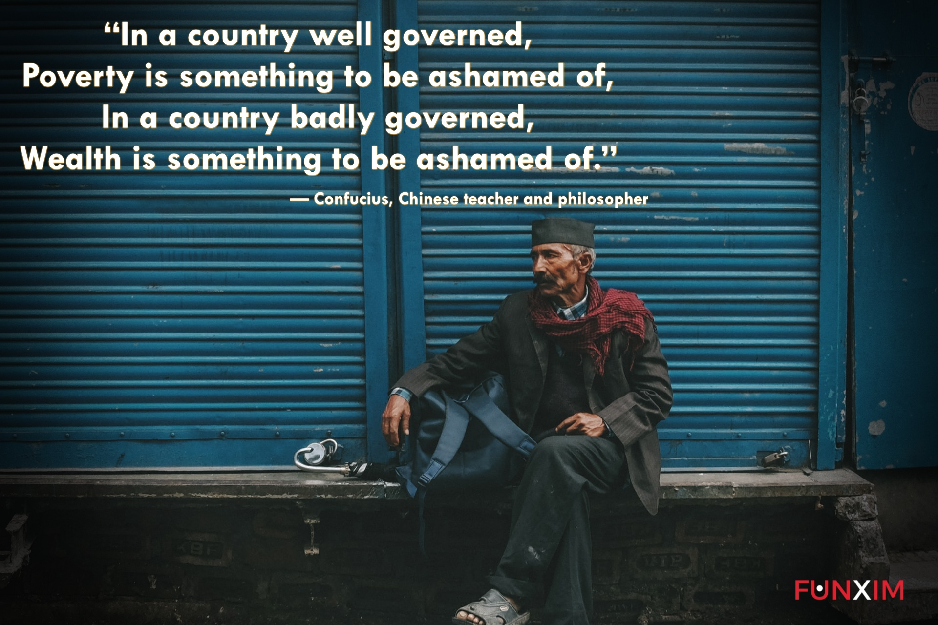 """""""In a country well governed, poverty is something to be ashamed of. In a country badly governed, wealth is something to be ashamed of."""" — Confucius, Chinese teacher and philosopher"""