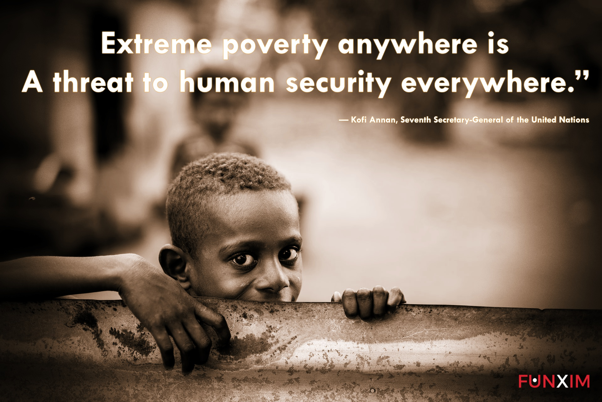 """Extreme poverty anywhere is a threat to human security everywhere."""" — Kofi Annan, Seventh Secretary-General of the United Nations"""