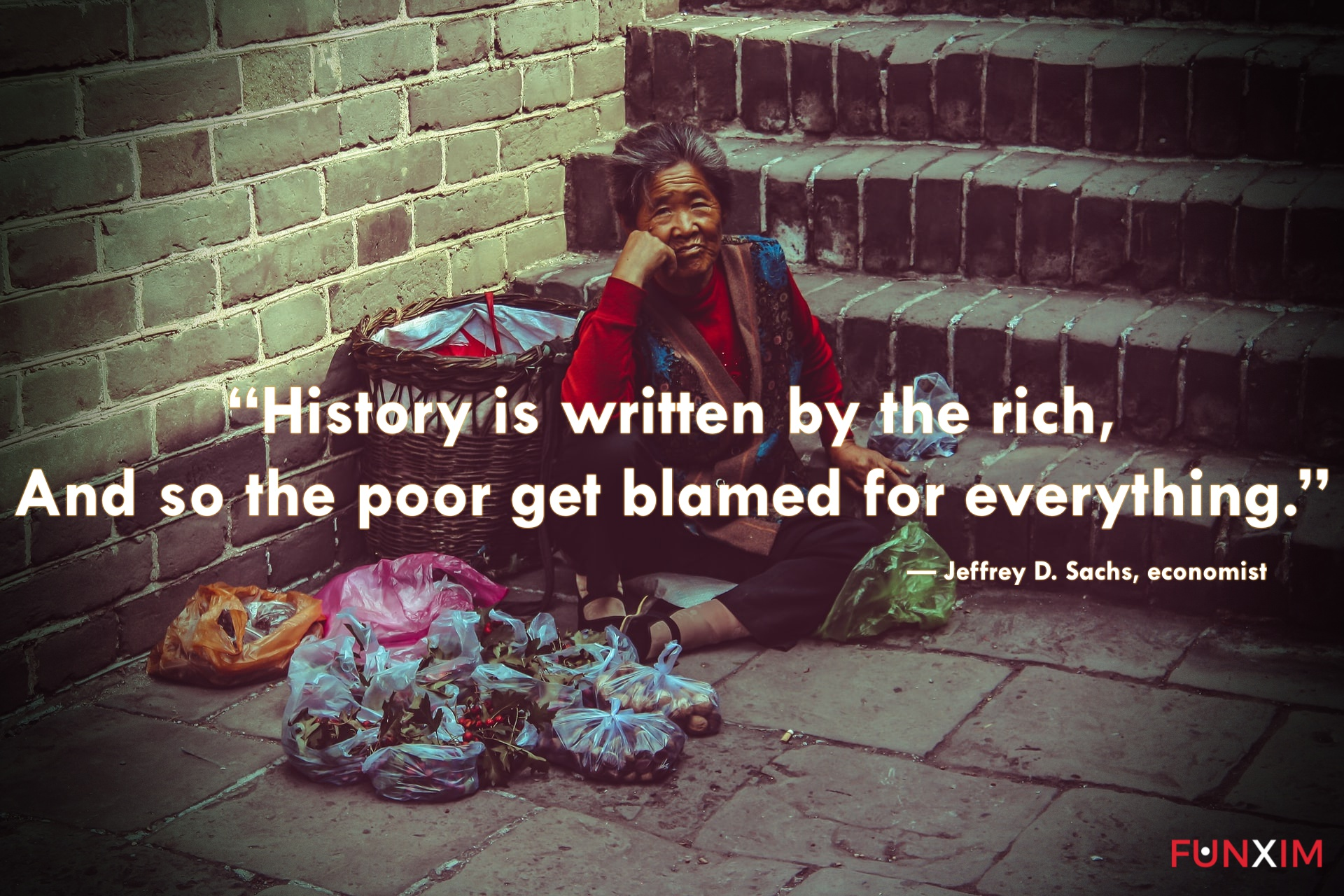 """""""History is written by the rich, and so the poor get blamed for everything."""" — Jeffrey D. Sachs, economist"""