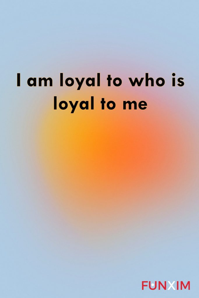 I am loyal to who is loyal to me