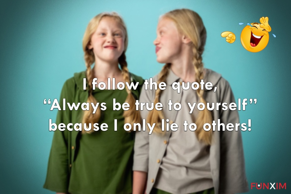 """I follow the quote, """"Always be true to yourself"""" because I only lie to others"""