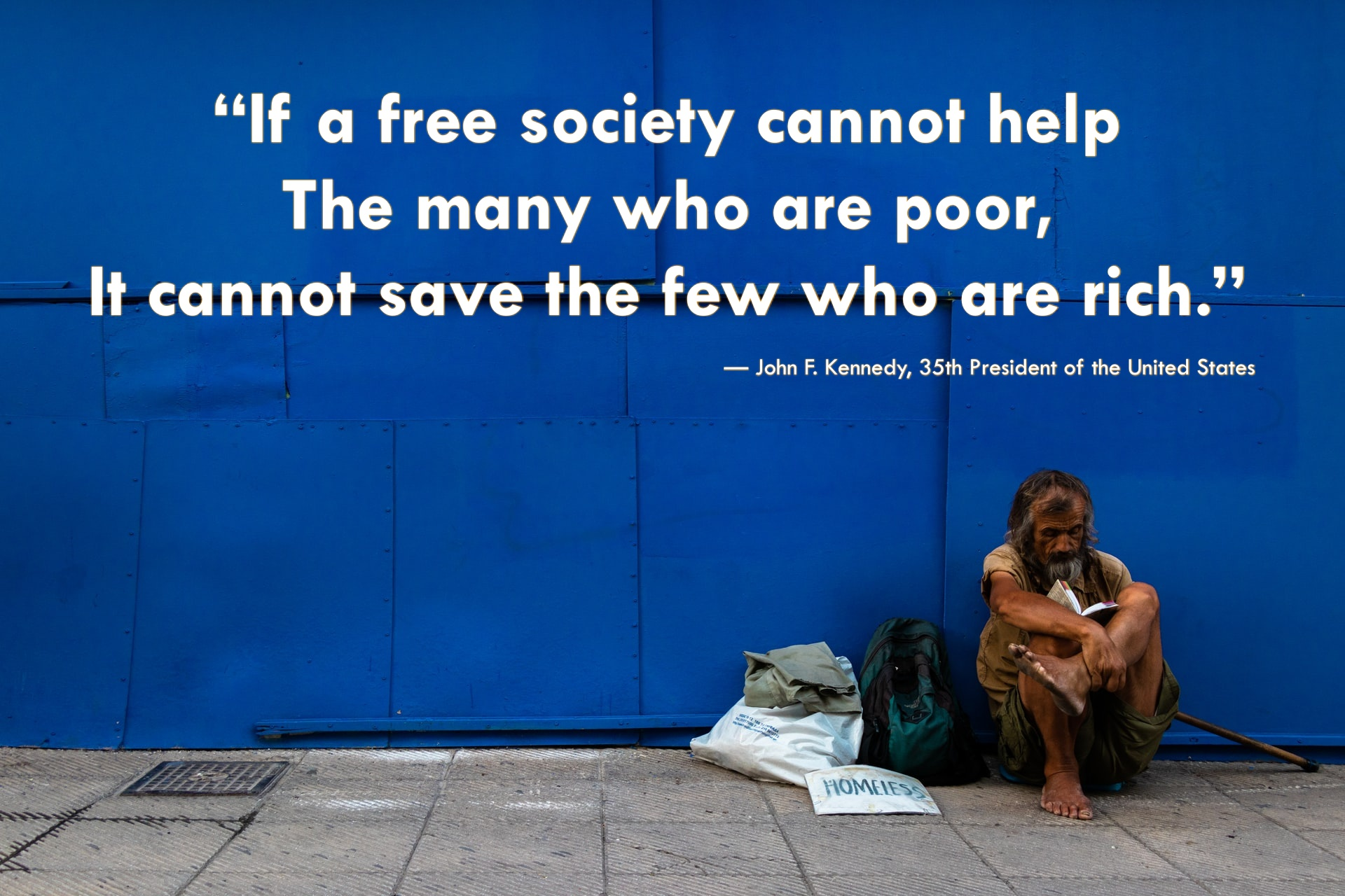 """""""If a free society cannot help the many who are poor, it cannot save the few who are rich."""" — John F. Kennedy, 35th President of the United States"""