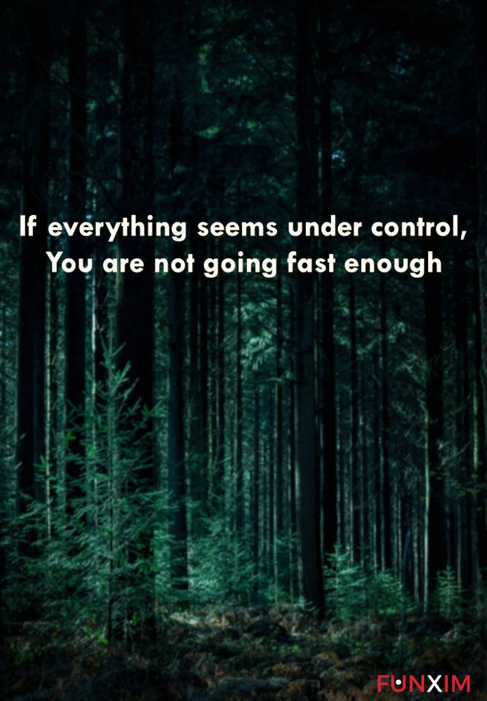 If everything seems under control, you are not going fast enough