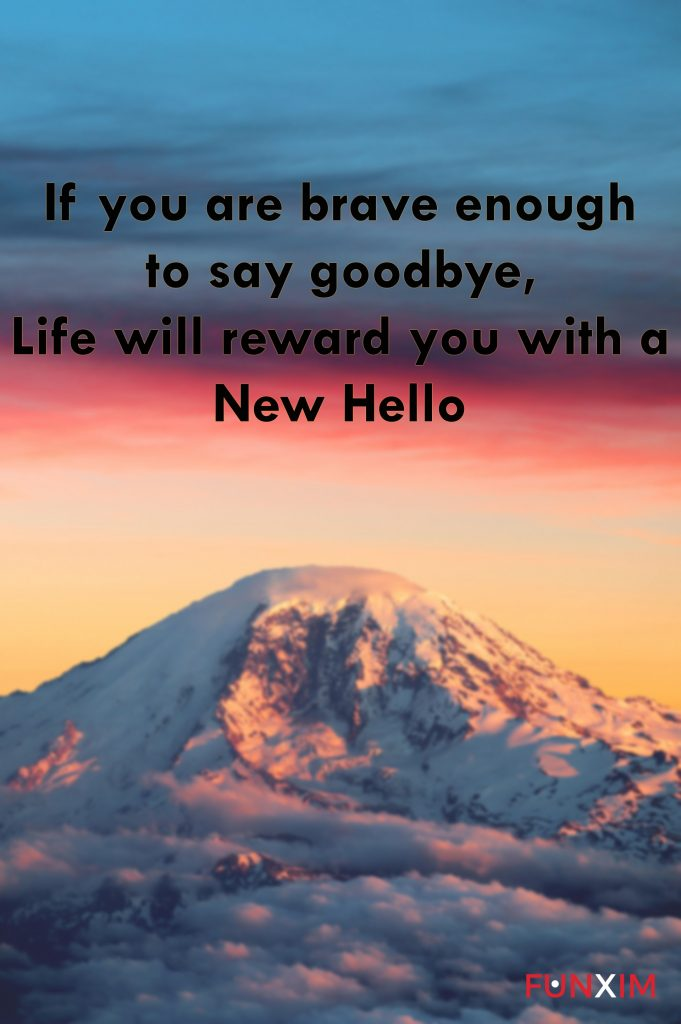 If you are brave enough to say goodbye, life will reward you with a new hello