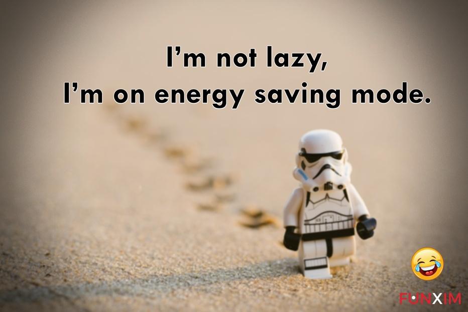 I'm not lazy, I'm on energy saving mode.