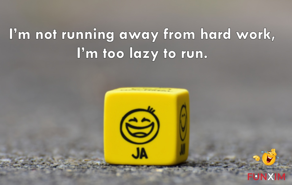 I'm not running away from hard work, I'm too lazy to run.