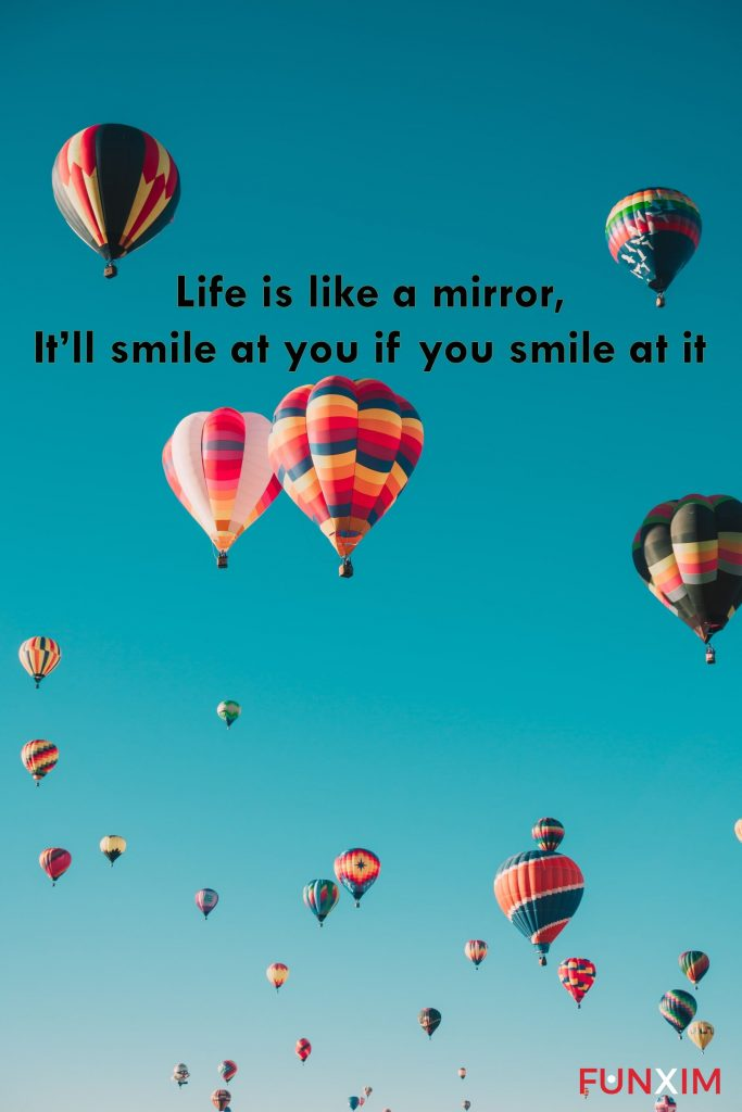 Life is like a mirror; It'll smile at you if you smile at it