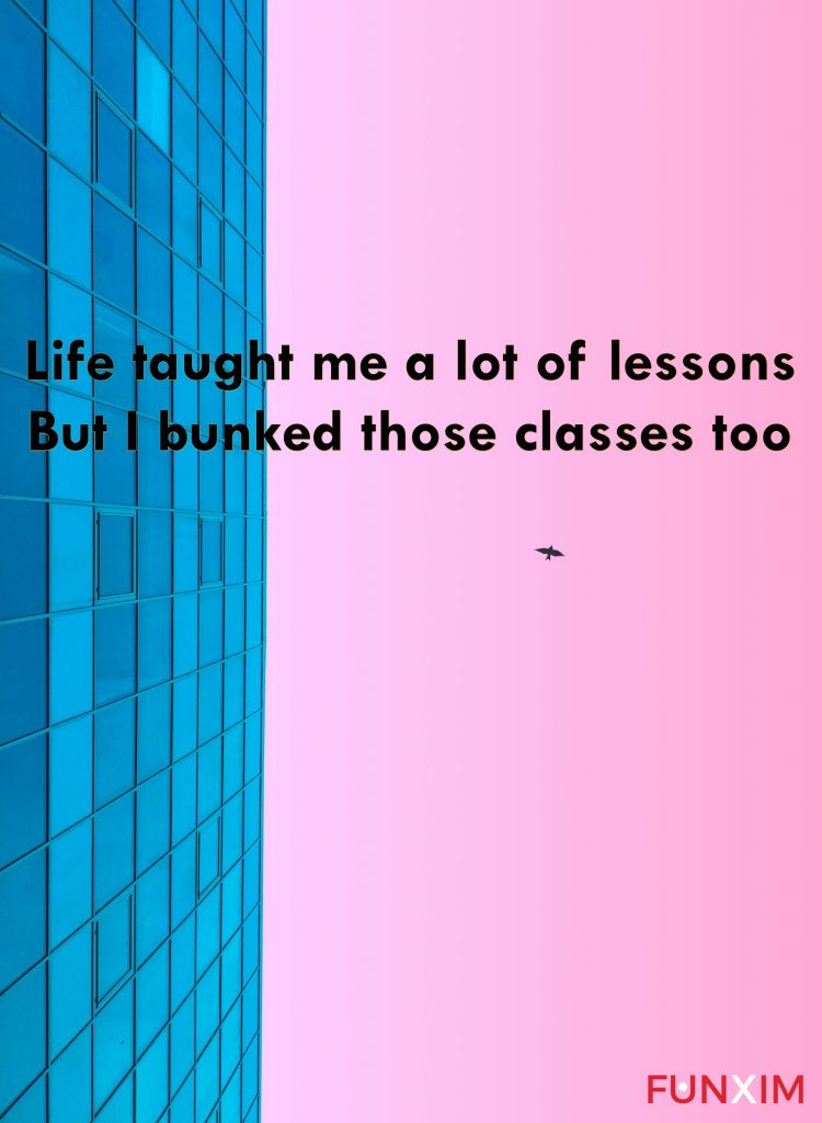 Life taught me a lot of lessons but I bunked those classes too