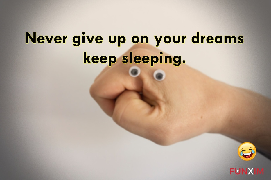 Never give up on your dreams keep sleeping.