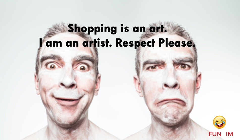 Shopping is an art. I am an artist. Respect Please.